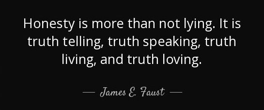 Honesty is more than not lying. lt is truth telling, truth speaking, truth living, and truth loving.